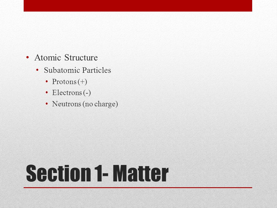 Section 1- Matter Atomic Structure Subatomic Particles Protons (+)