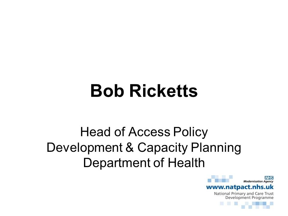 Bob Ricketts Head of Access Policy Development & Capacity Planning Department of Health