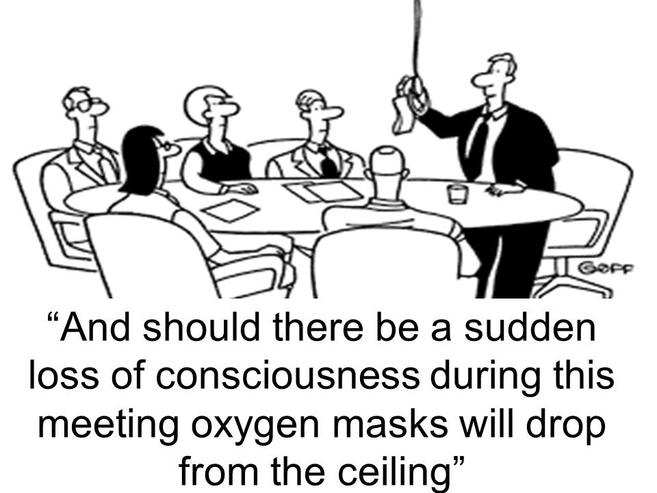 And should there be a sudden loss of consciousness during this meeting oxygen masks will drop from the ceiling