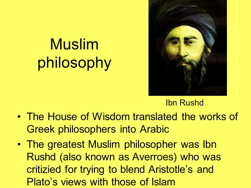 Muslim philosophy Ibn Rushd. The House of Wisdom translated the works of Greek philosophers into Arabic.