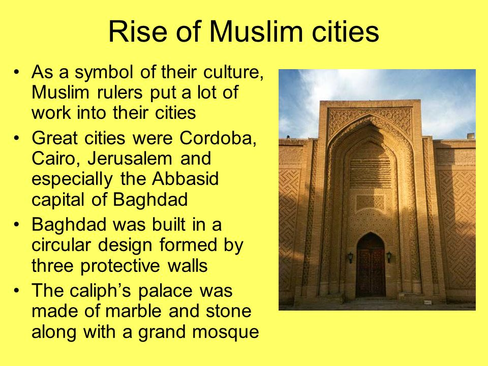 Rise of Muslim cities As a symbol of their culture, Muslim rulers put a lot of work into their cities.