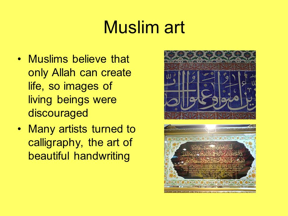Muslim art Muslims believe that only Allah can create life, so images of living beings were discouraged.