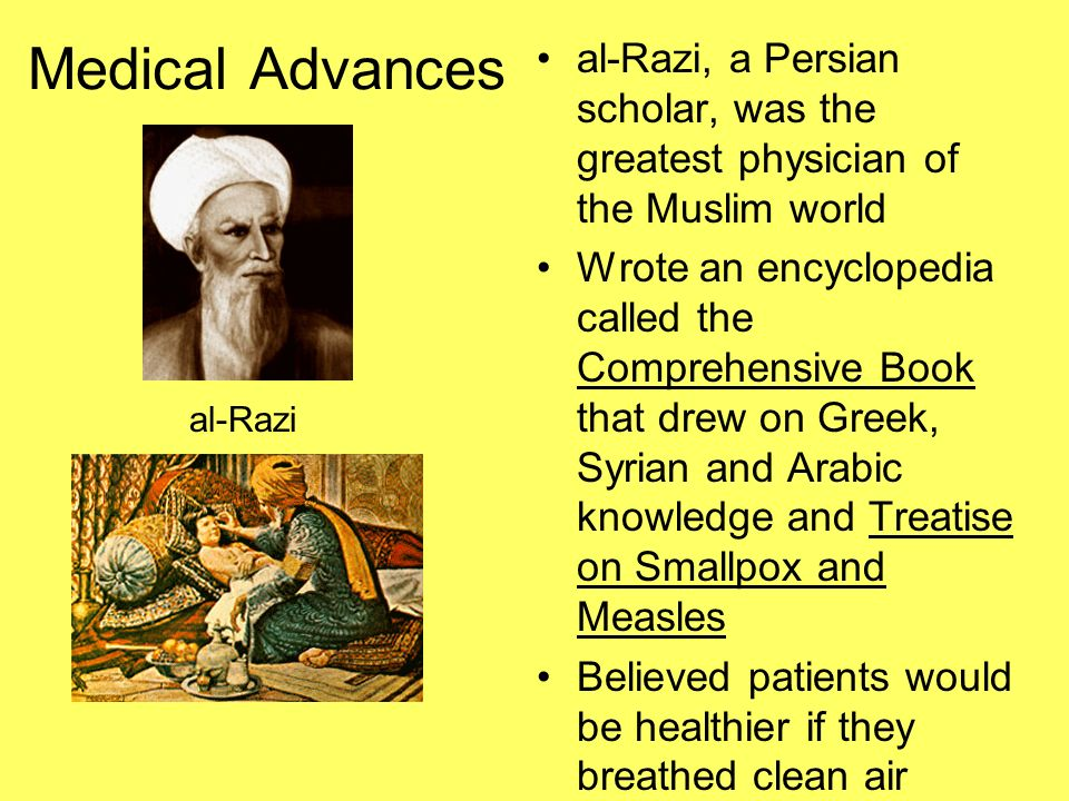 Medical Advances al-Razi, a Persian scholar, was the greatest physician of the Muslim world.