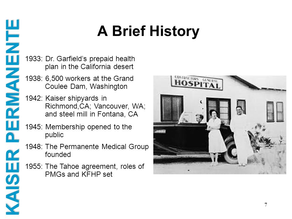 A Brief History 1933: Dr. Garfield's prepaid health plan in the California desert. 1938: 6,500 workers at the Grand Coulee Dam, Washington.