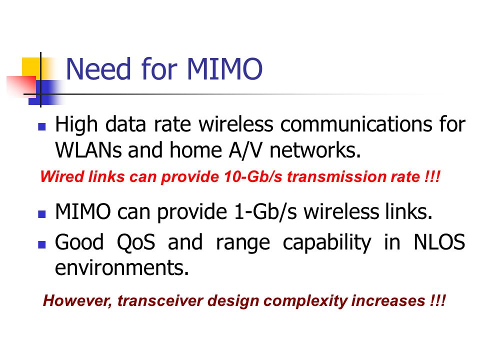 Need for MIMO High data rate wireless communications for WLANs and home A/V networks. MIMO can provide 1-Gb/s wireless links.
