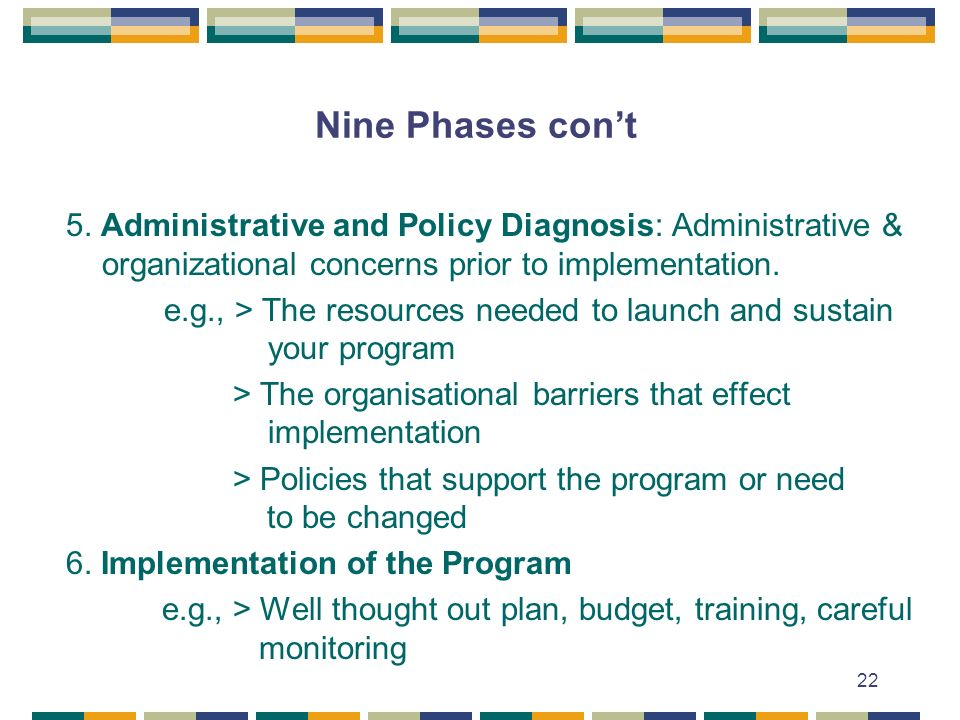 Nine Phases con't 5. Administrative and Policy Diagnosis: Administrative & organizational concerns prior to implementation.