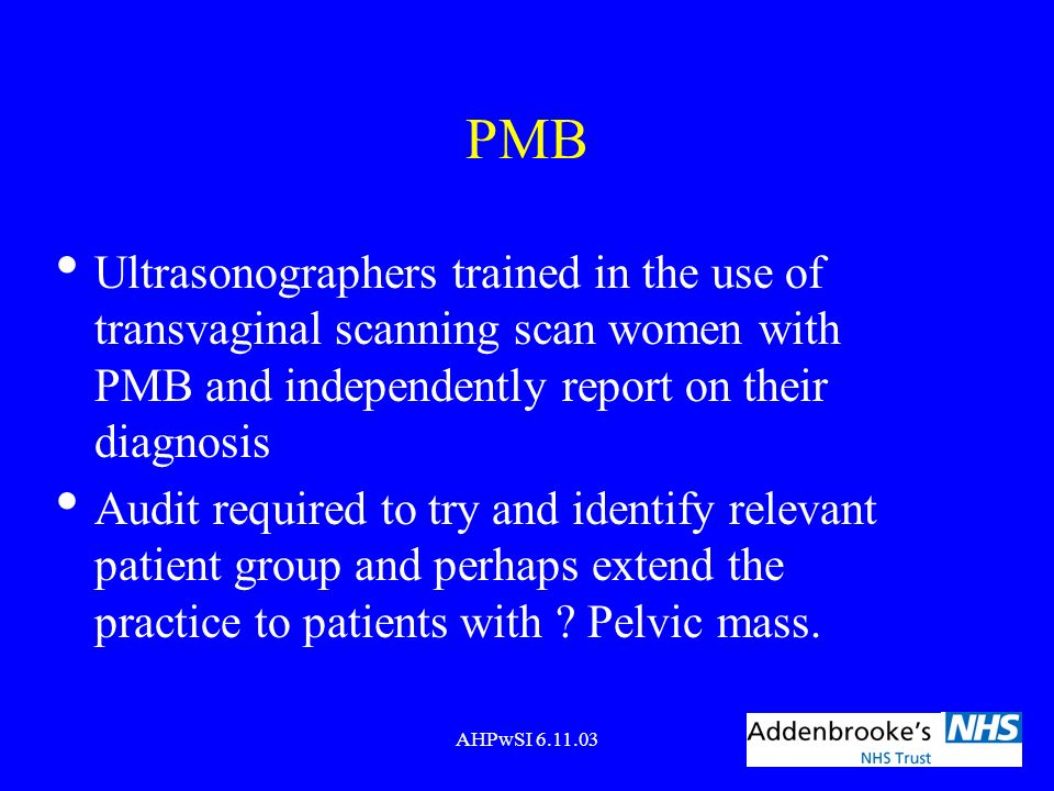 PMB Ultrasonographers trained in the use of transvaginal scanning scan women with PMB and independently report on their diagnosis.