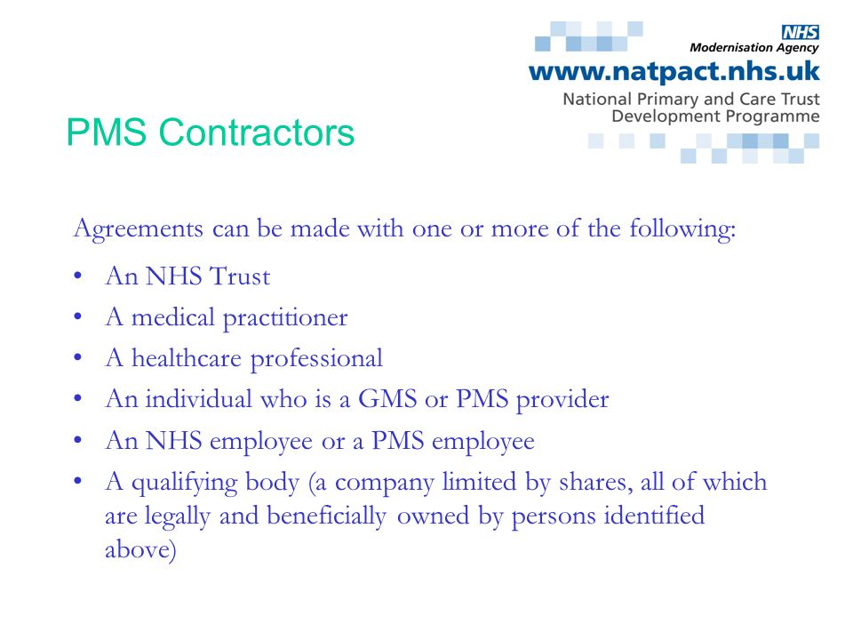 PMS Contractors Agreements can be made with one or more of the following: An NHS Trust. A medical practitioner.