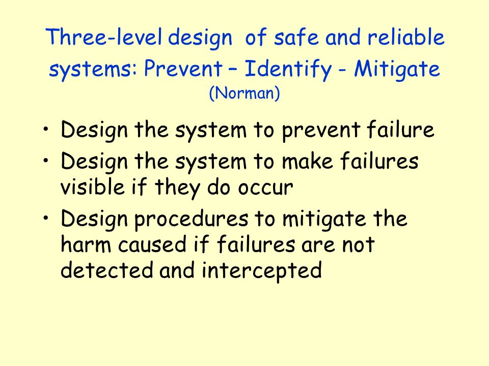 Three-level design of safe and reliable systems: Prevent – Identify - Mitigate (Norman)