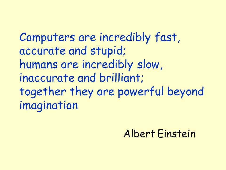 Computers are incredibly fast, accurate and stupid; humans are incredibly slow, inaccurate and brilliant; together they are powerful beyond imagination