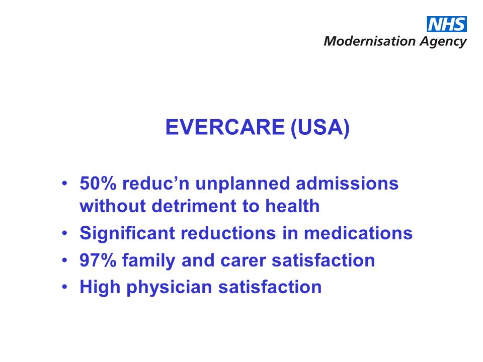 EVERCARE (USA) 50% reduc'n unplanned admissions without detriment to health. Significant reductions in medications.
