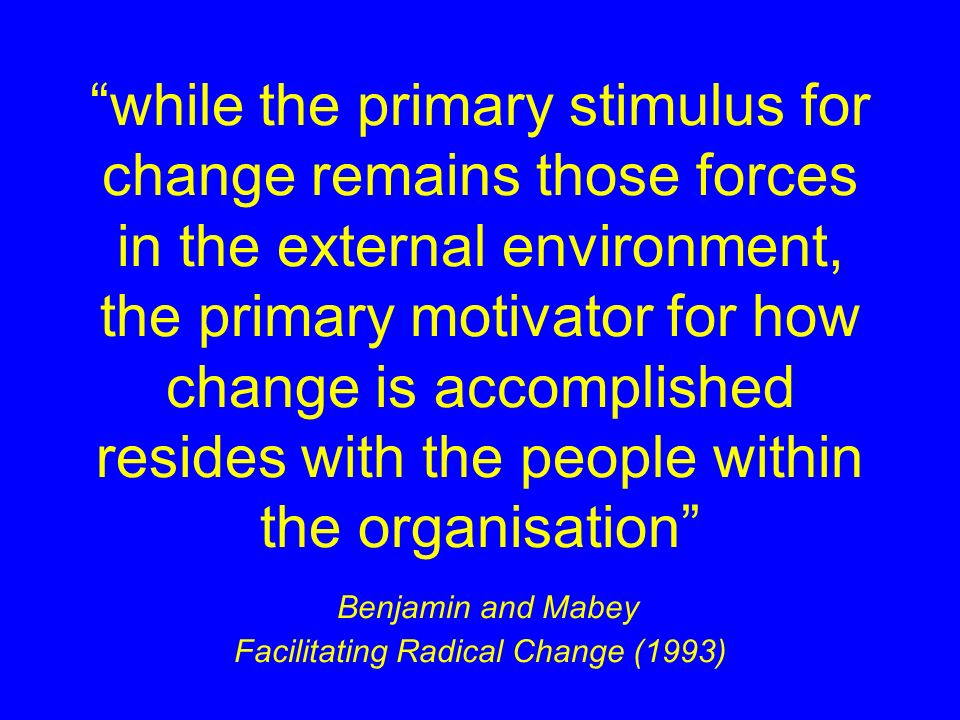 while the primary stimulus for change remains those forces in the external environment, the primary motivator for how change is accomplished resides with the people within the organisation Benjamin and Mabey Facilitating Radical Change (1993)