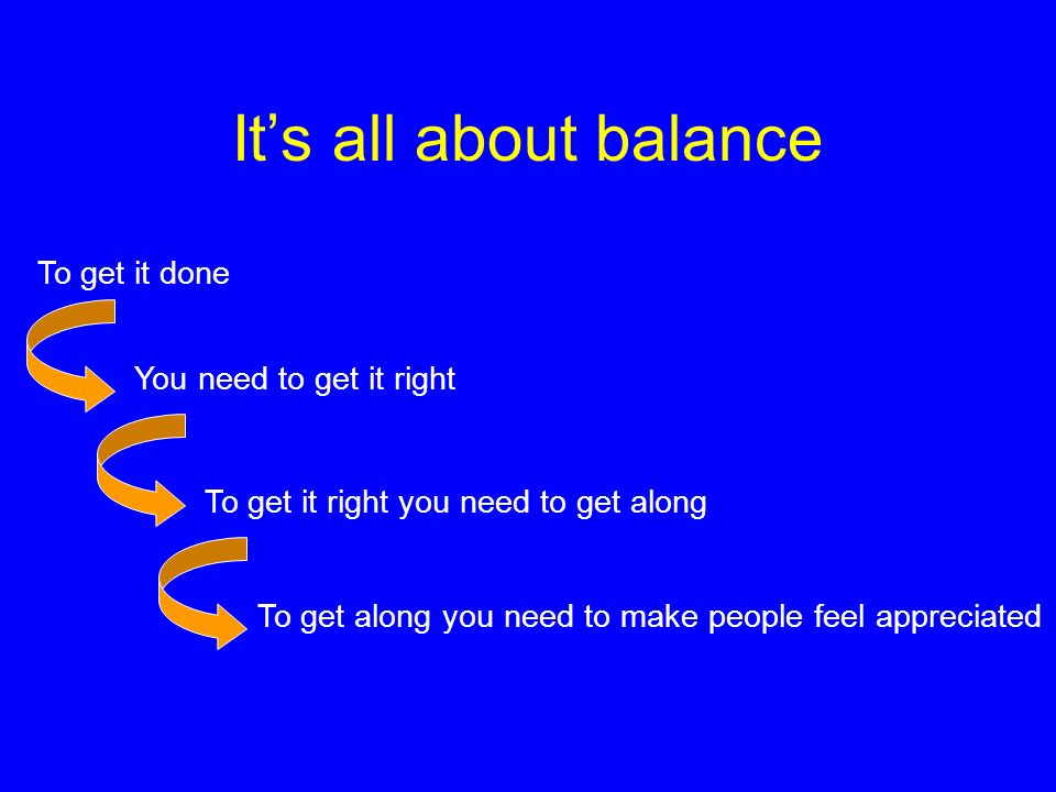It's all about balance To get it done You need to get it right