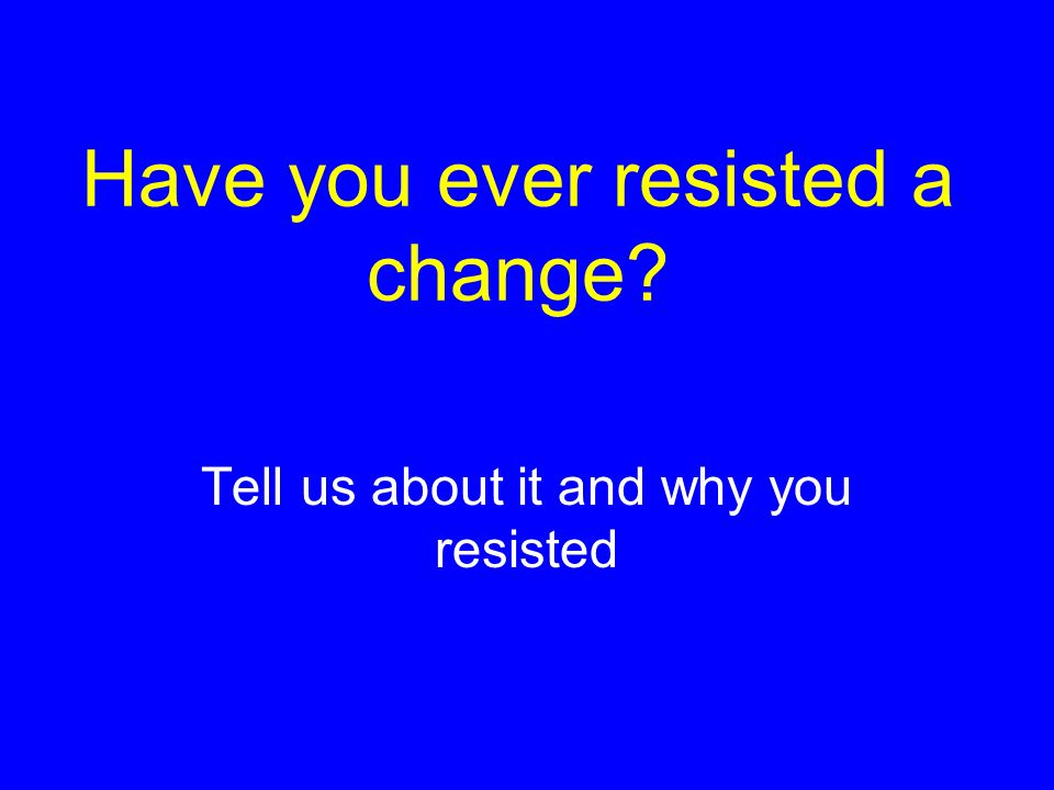 Have you ever resisted a change