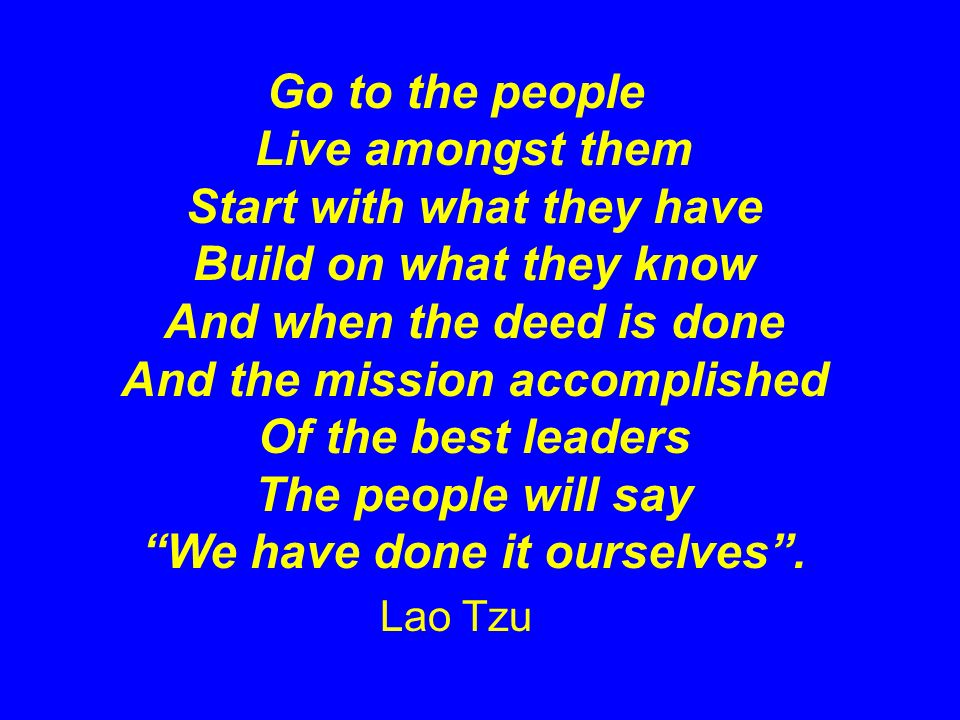 Go to the people Live amongst them Start with what they have Build on what they know And when the deed is done And the mission accomplished Of the best leaders The people will say We have done it ourselves .