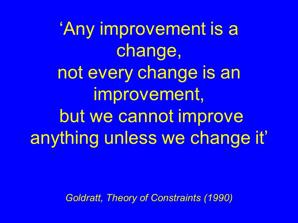 'Any improvement is a change, not every change is an improvement, but we cannot improve anything unless we change it' Goldratt, Theory of Constraints (1990)