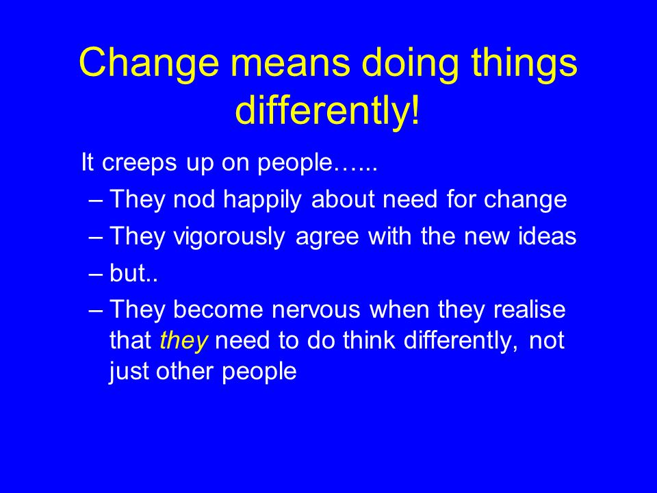 Change means doing things differently!