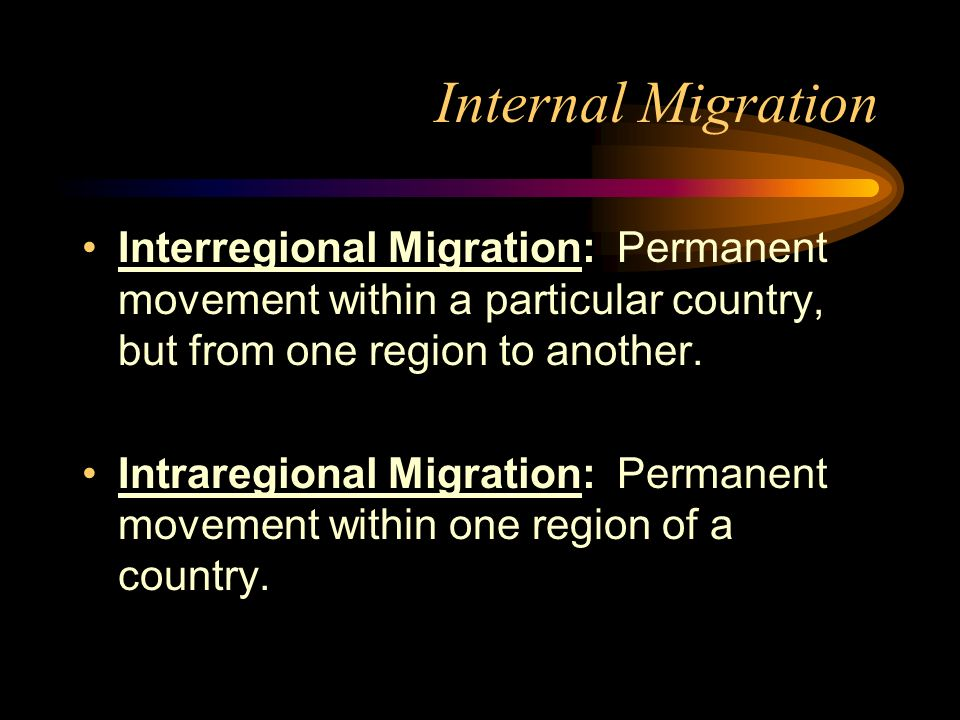 Internal Migration Interregional Migration: Permanent movement within a particular country, but from one region to another.