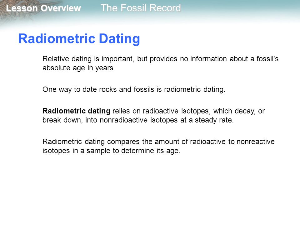 radioactive dating and absolute dating Radiometric dating is a technique used to date materials such as rocks or carbon, usually based on a comparison between the observed abundance of a naturally occurring radioactive isotope and its decay products.