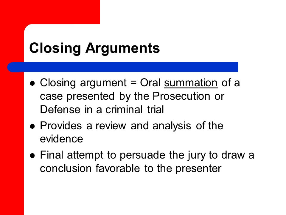 Closing Arguments Closing argument = Oral summation of a case presented by the Prosecution or Defense in a criminal trial.
