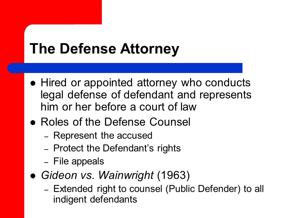 The Defense Attorney Hired or appointed attorney who conducts legal defense of defendant and represents him or her before a court of law.