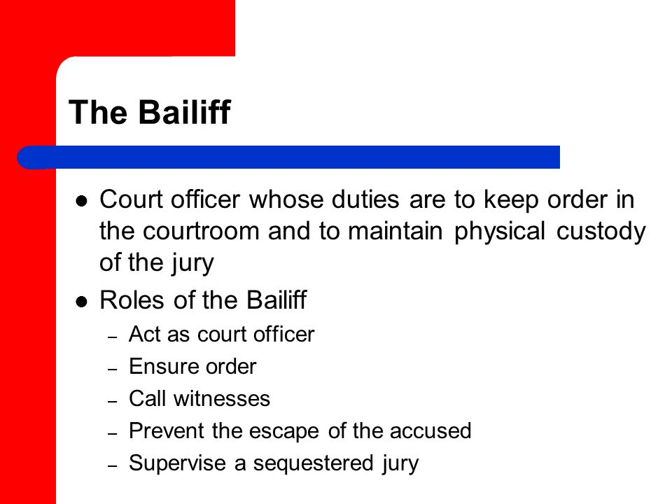 The Bailiff Court officer whose duties are to keep order in the courtroom and to maintain physical custody of the jury.