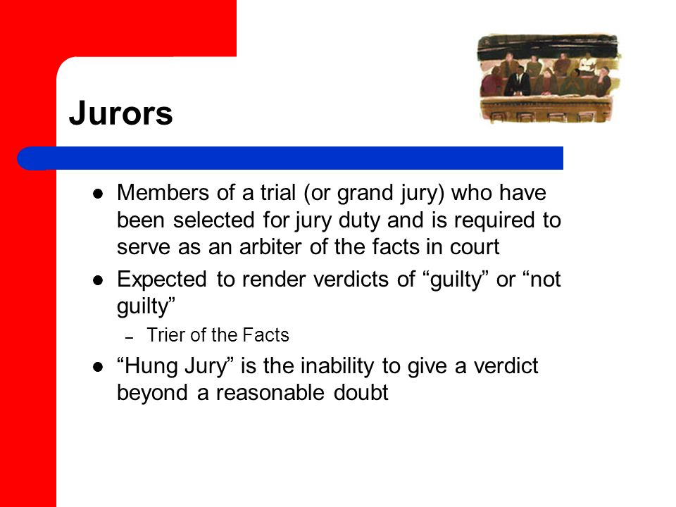 Jurors Members of a trial (or grand jury) who have been selected for jury duty and is required to serve as an arbiter of the facts in court.