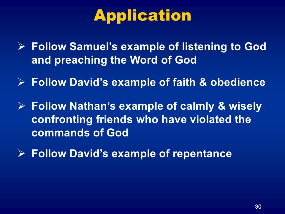 Application Follow Samuel's example of listening to God and preaching the Word of God. Follow David's example of faith & obedience.