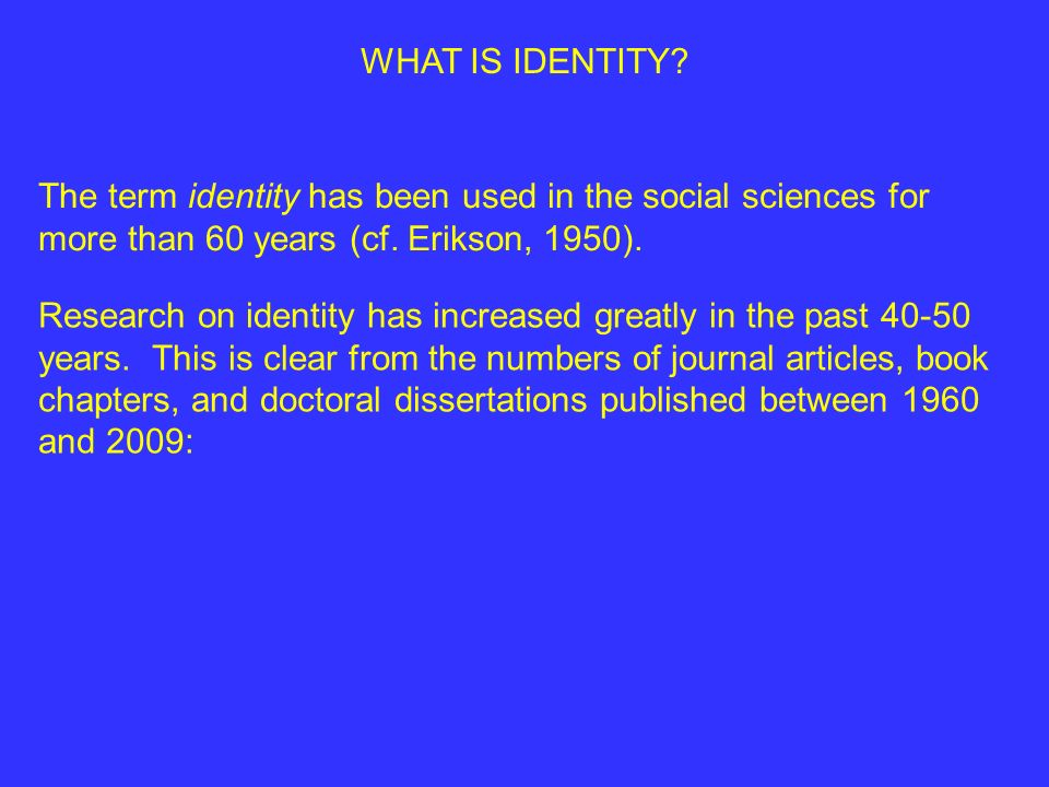 WHAT IS IDENTITY The term identity has been used in the social sciences for more than 60 years (cf. Erikson, 1950).