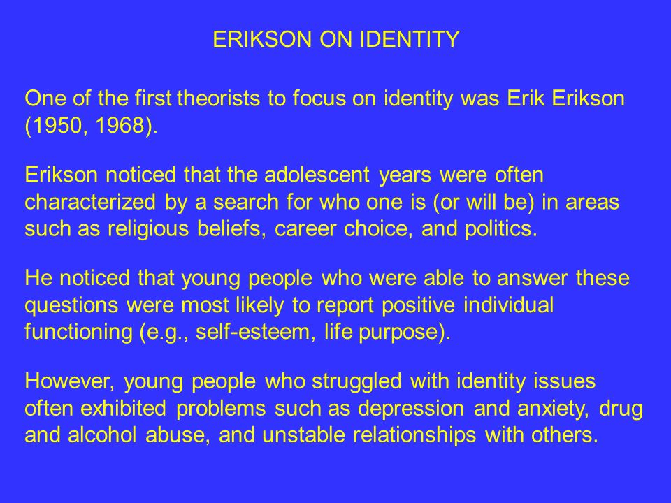 ERIKSON ON IDENTITY One of the first theorists to focus on identity was Erik Erikson (1950, 1968).