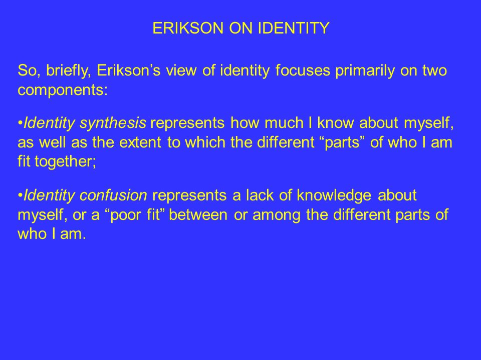 ERIKSON ON IDENTITY So, briefly, Erikson's view of identity focuses primarily on two components: