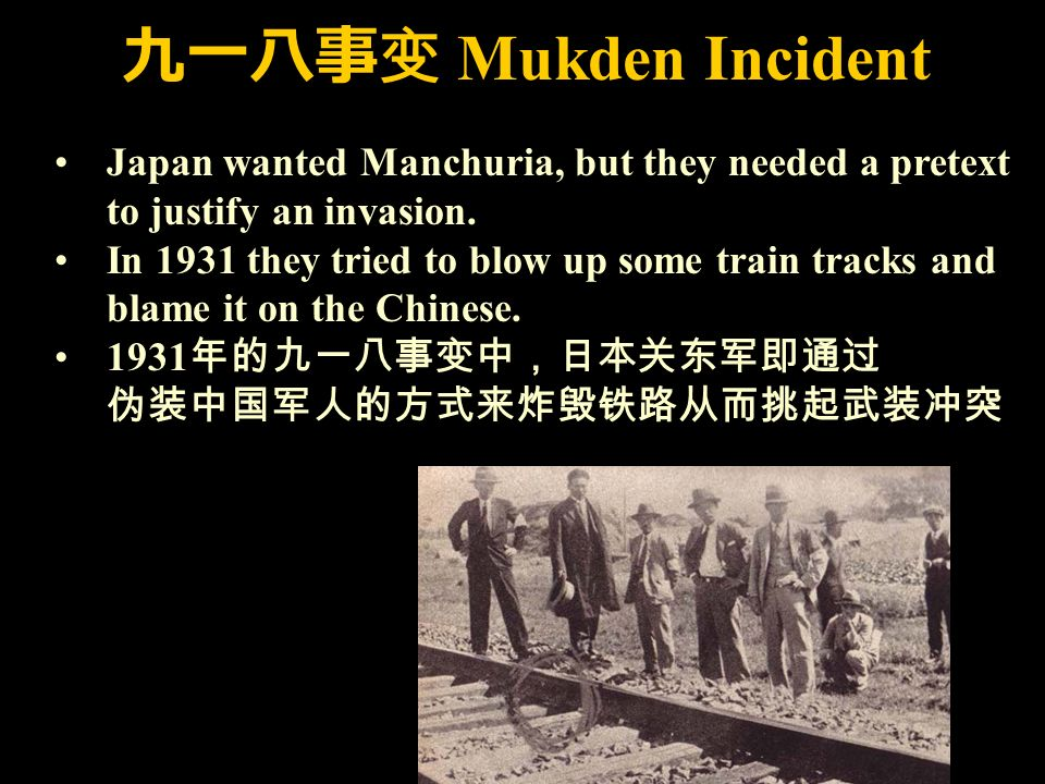 九一八事变 Mukden Incident Japan wanted Manchuria, but they needed a pretext to justify an invasion.