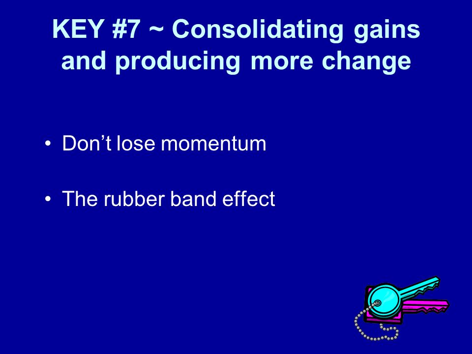KEY #7 ~ Consolidating gains and producing more change