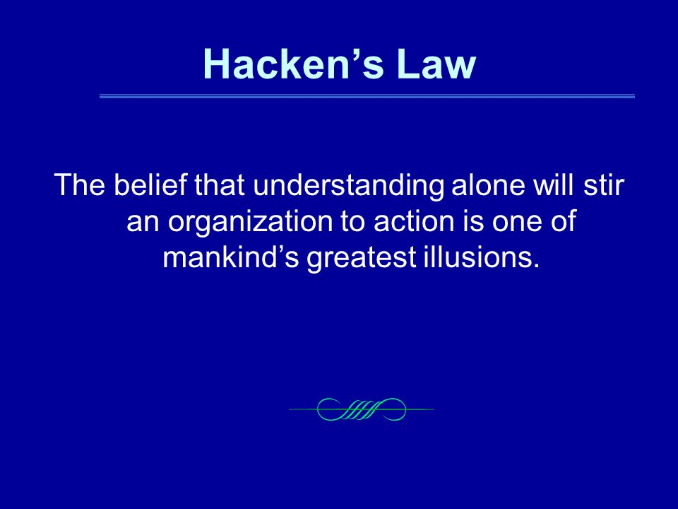 Hacken's Law The belief that understanding alone will stir an organization to action is one of mankind's greatest illusions.