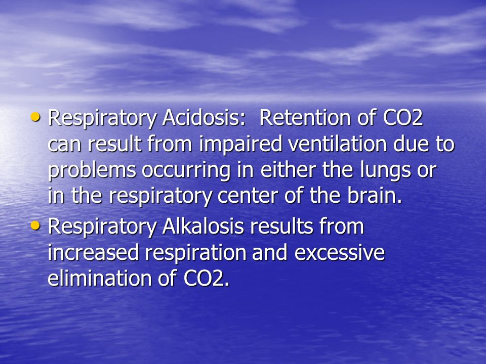 Respiratory Acidosis: Retention of CO2 can result from impaired ventilation due to problems occurring in either the lungs or in the respiratory center of the brain.
