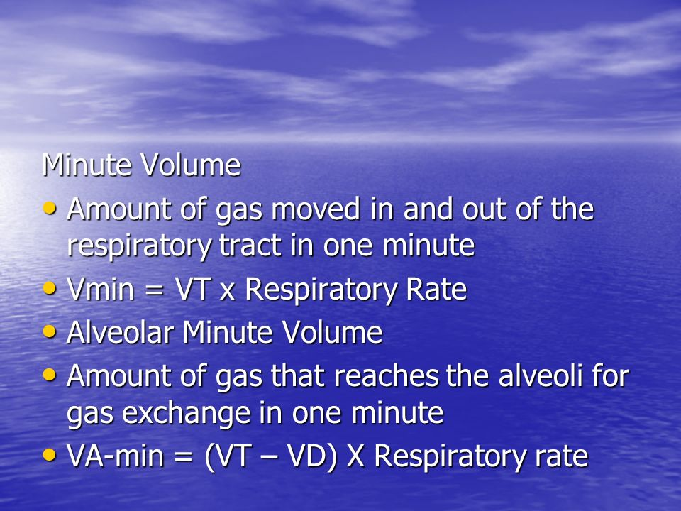 Minute Volume Amount of gas moved in and out of the respiratory tract in one minute. Vmin = VT x Respiratory Rate.