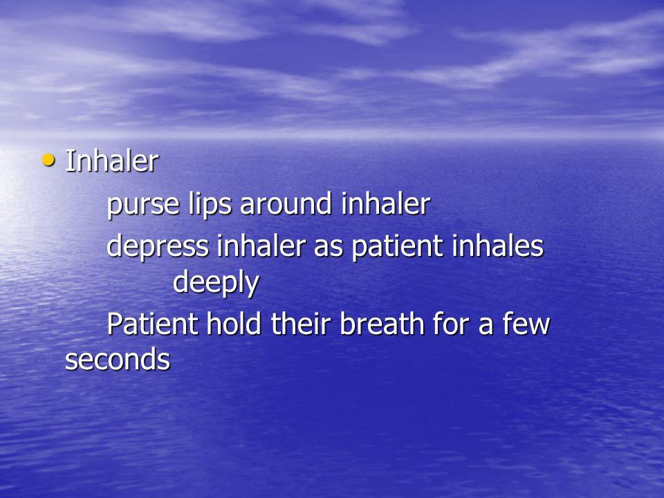 Inhaler purse lips around inhaler. depress inhaler as patient inhales deeply.
