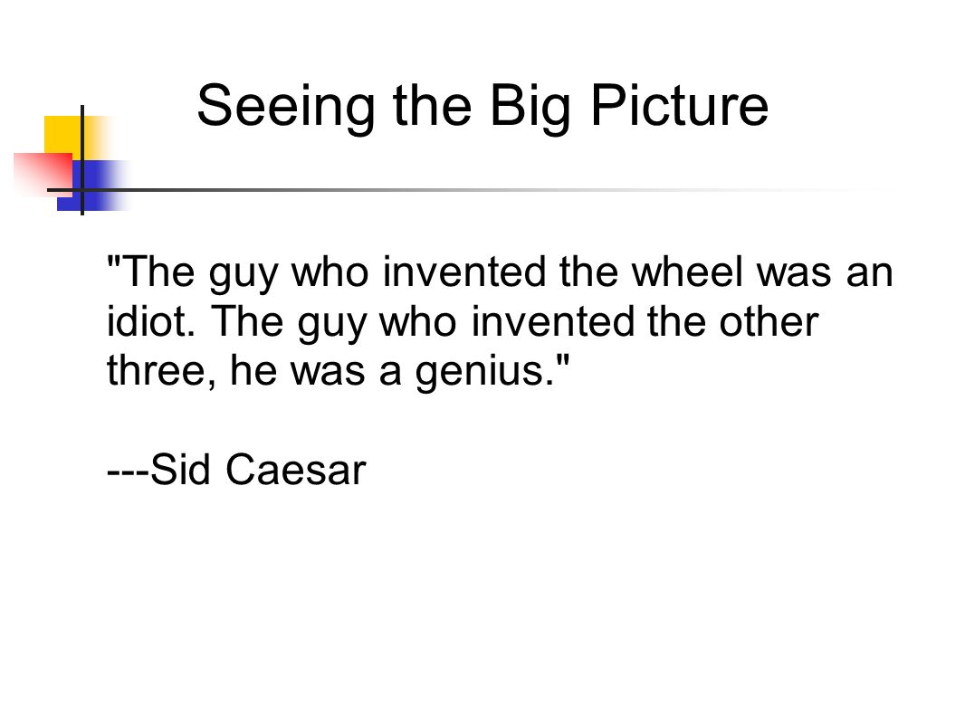 Seeing the Big Picture The guy who invented the wheel was an idiot. The guy who invented the other three, he was a genius.