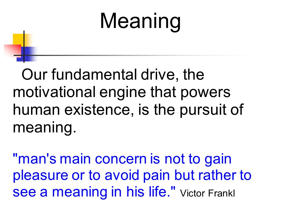 Meaning Our fundamental drive, the motivational engine that powers human existence, is the pursuit of meaning.