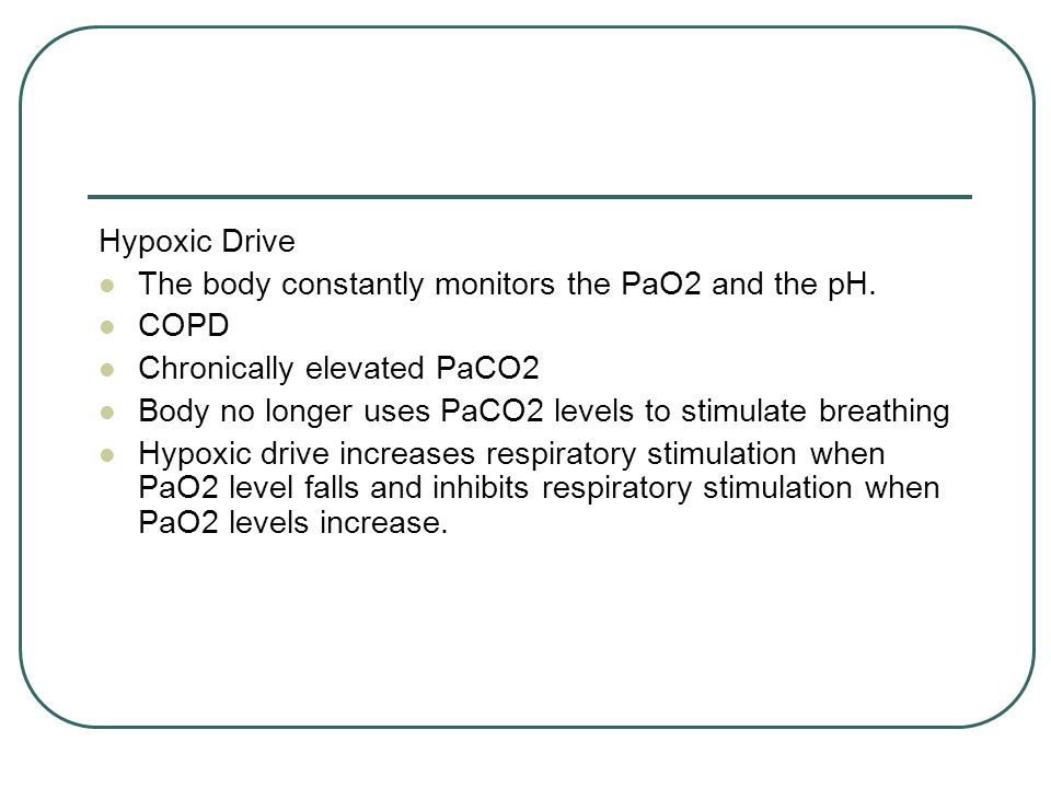 Hypoxic Drive The body constantly monitors the PaO2 and the pH. COPD. Chronically elevated PaCO2.