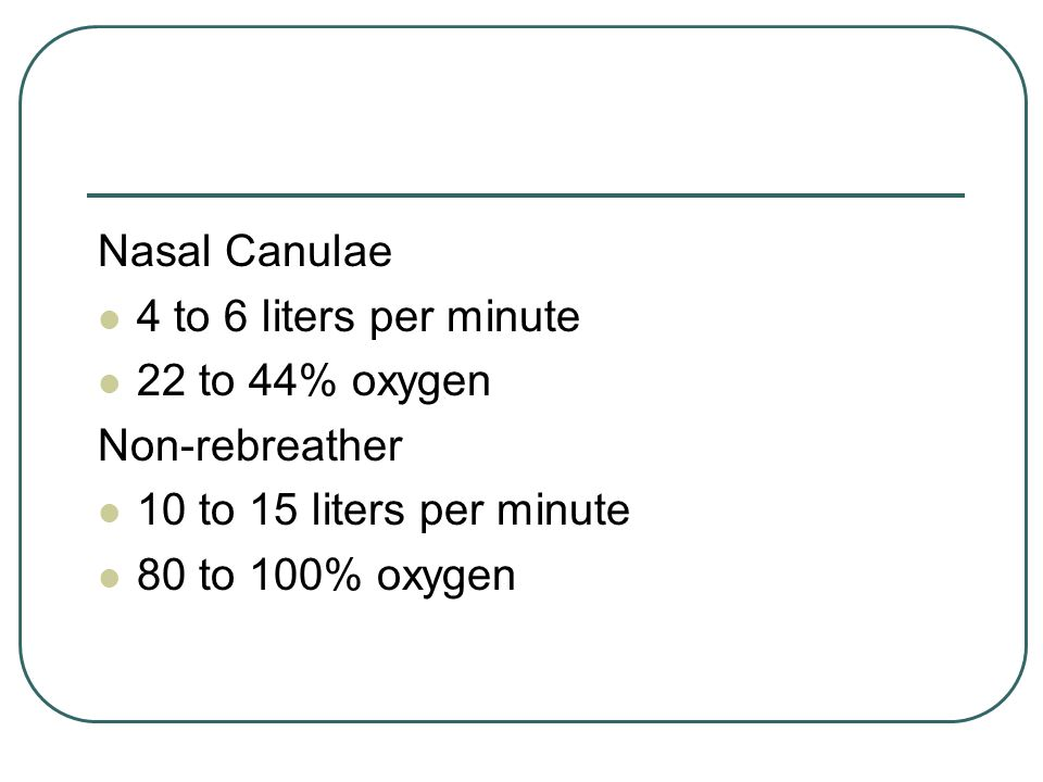 Nasal Canulae 4 to 6 liters per minute. 22 to 44% oxygen. Non-rebreather. 10 to 15 liters per minute.