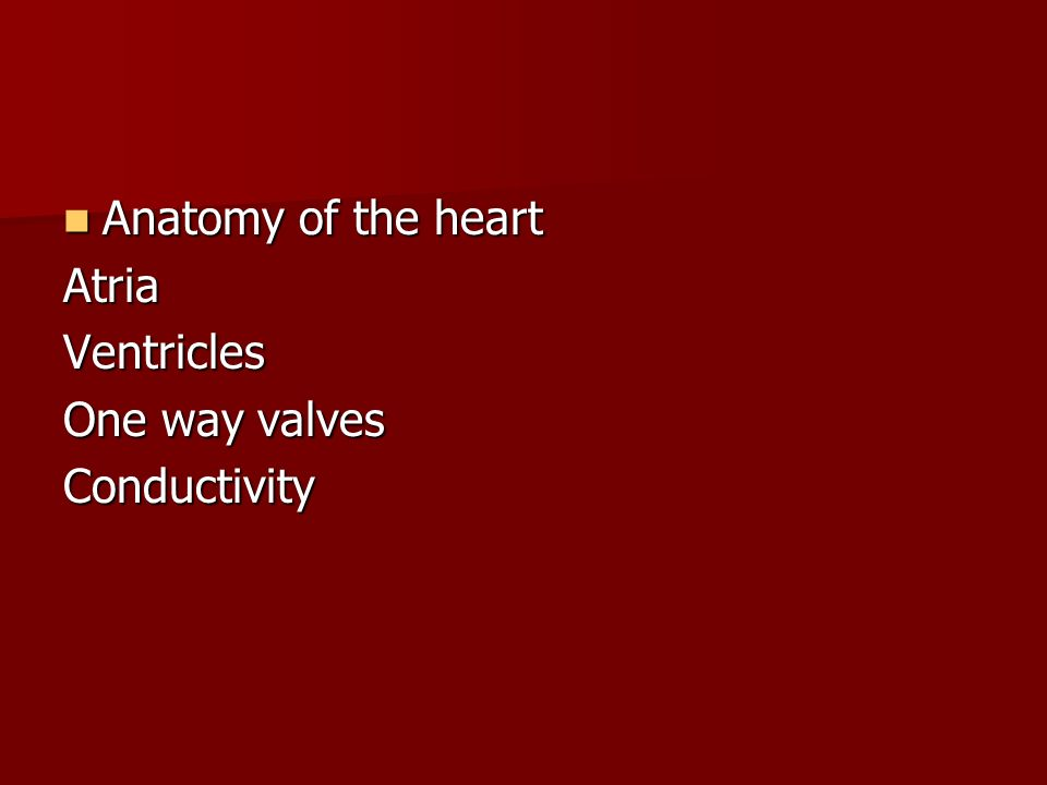 Anatomy of the heart Atria Ventricles One way valves Conductivity
