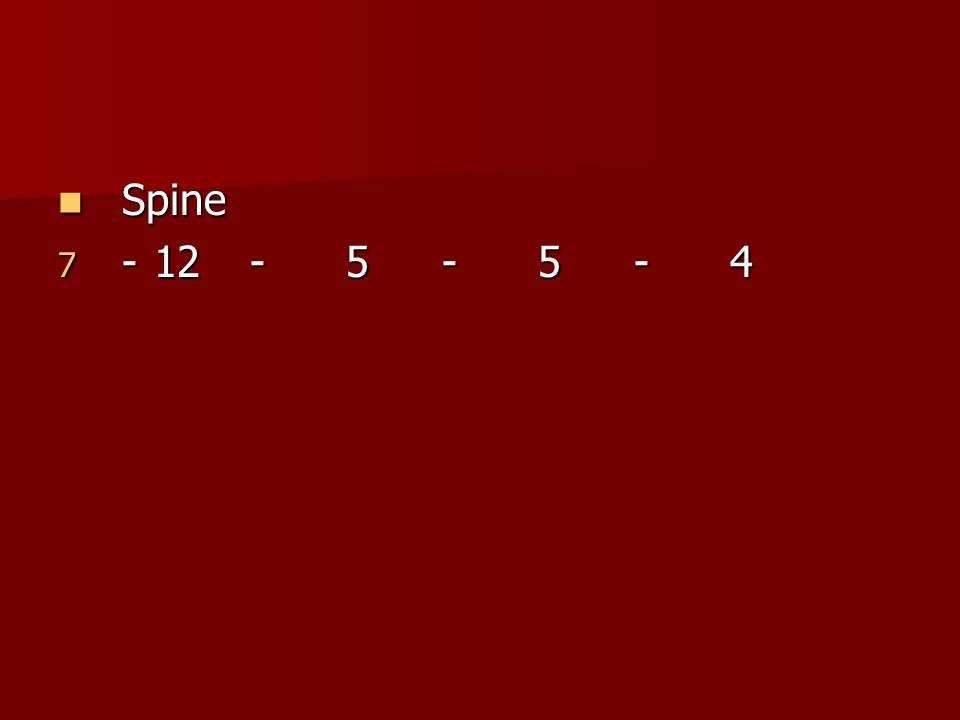 Spine - 12 - 5 - 5 - 4 Cervicle-7; Thoracic-12; Lumbar-5; Sacral-5; coccyx-4