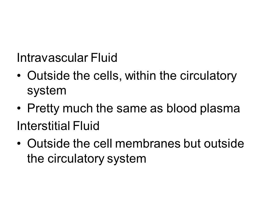 Intravascular Fluid Outside the cells, within the circulatory system. Pretty much the same as blood plasma.