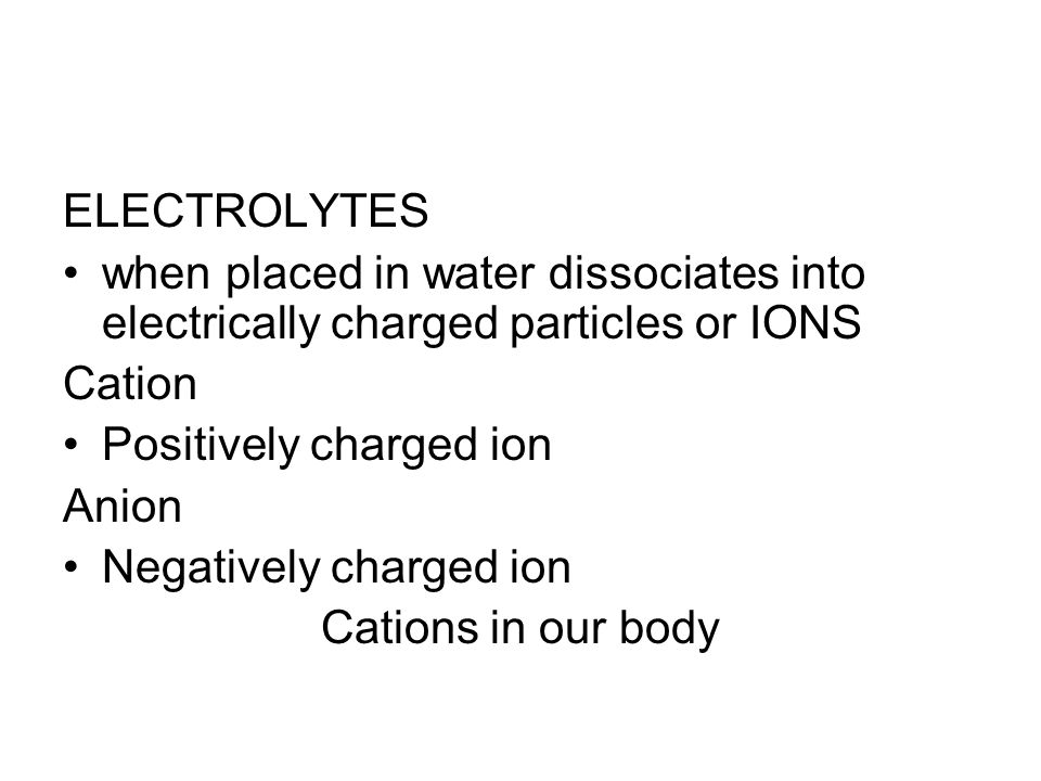 ELECTROLYTES when placed in water dissociates into electrically charged particles or IONS. Cation.
