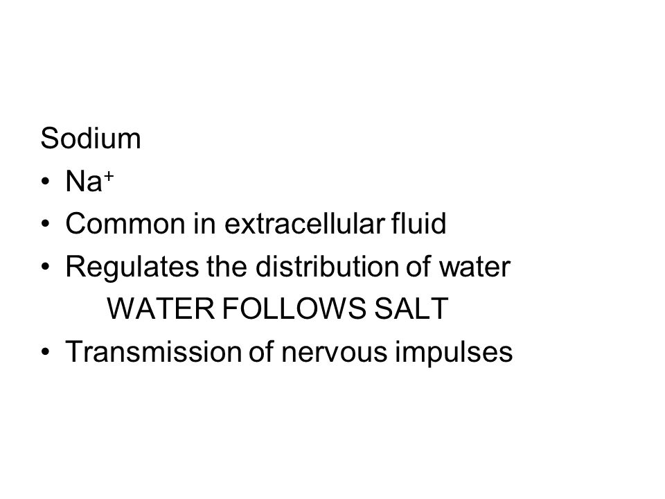 Sodium Na+ Common in extracellular fluid. Regulates the distribution of water. WATER FOLLOWS SALT.