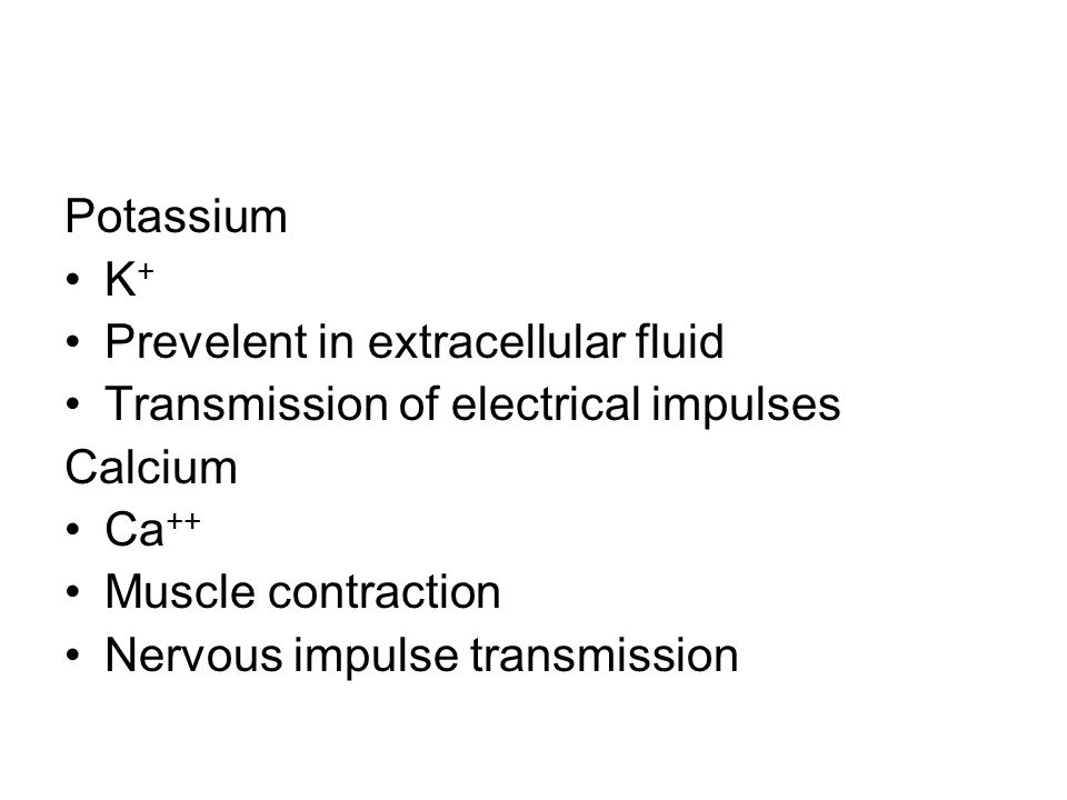 Potassium K+ Prevelent in extracellular fluid. Transmission of electrical impulses. Calcium. Ca++