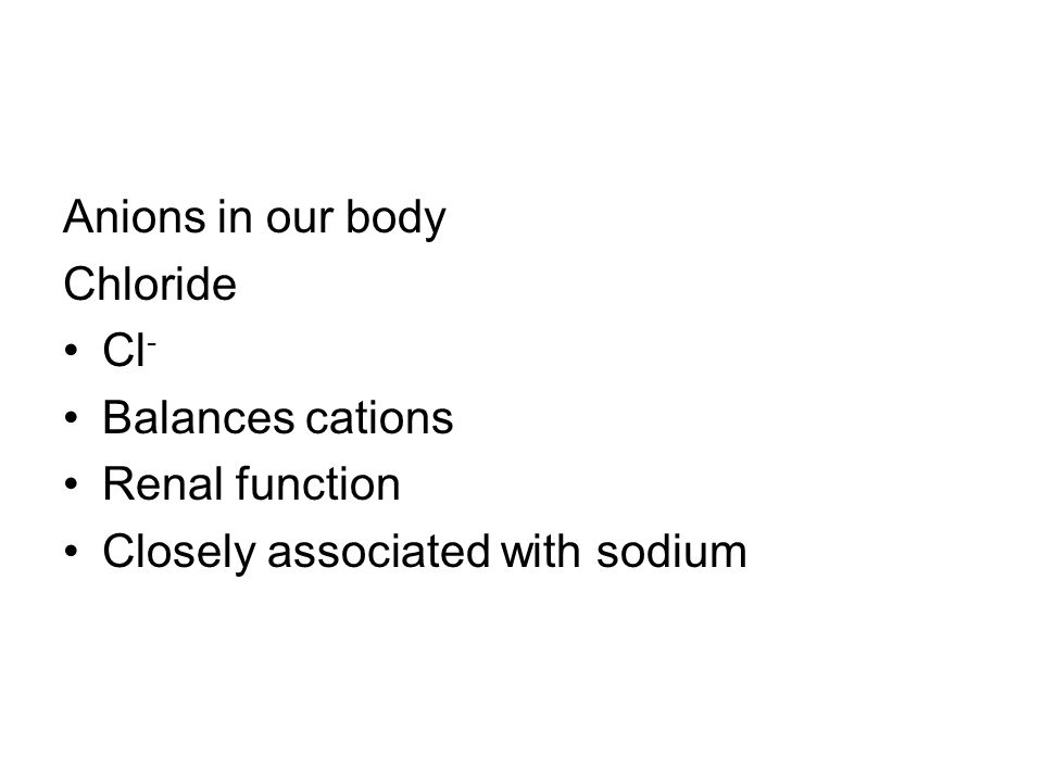 Anions in our body Chloride Cl- Balances cations Renal function Closely associated with sodium