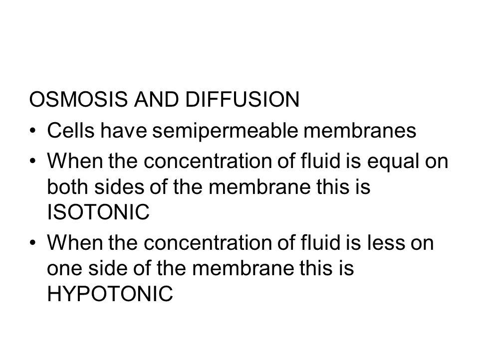 OSMOSIS AND DIFFUSION Cells have semipermeable membranes. When the concentration of fluid is equal on both sides of the membrane this is ISOTONIC.