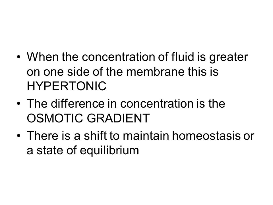 When the concentration of fluid is greater on one side of the membrane this is HYPERTONIC